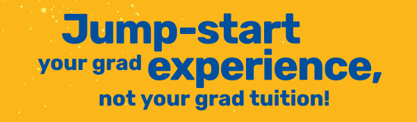 Jump start your grad experience, not your grad tuition